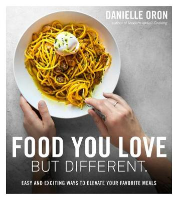 Food You Love but Different: Easy and Exciting Ways to Elevate Your Favorite Meals by Danielle Oron