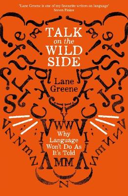 Talk on the Wild Side: Why Language Won't Do As It's Told by Lane Greene