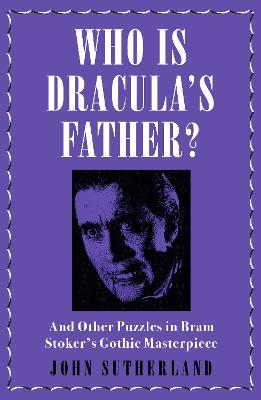 Who Is Dracula's Father?: And Other Puzzles in Bram Stoker's Gothic Masterpiece by John Sutherland