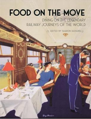 Food on the Move: Dining on the Legendary Railway Journeys of the World by Sharon Hudgins