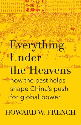 Everything Under The Heavens: how the past helps shape China's push for global power by Howard W. French