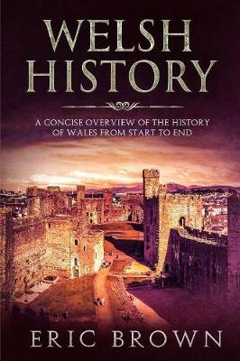 Welsh History: A Concise Overview of the History of Wales from Start to End by Eric Brown
