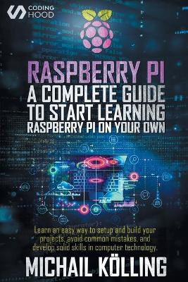 Raspberry PI: A complete guide to start learning RaspberryPi on your own. Learn an easy way to setup and build your projects, avoid common mistakes, and develop solid skills in computer technology. by Michail Koelling