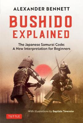 Bushido Explained: The Japanese Samurai Code: A New Interpretation for Beginners by A. Bennett