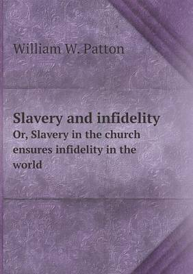 Slavery and Infidelity Or, Slavery in the Church Ensures Infidelity in the World by William W. Patton