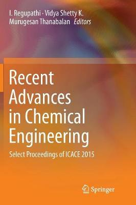 Recent Advances in Chemical Engineering: Select Proceedings of ICACE 2015 by I Regupathi