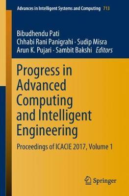 Progress in Advanced Computing and Intelligent Engineering: Proceedings of ICACIE 2017, Volume 1 by Bibudhendu Pati
