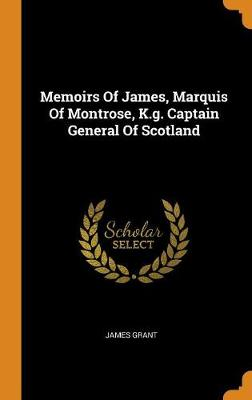 Memoirs of James, Marquis of Montrose, K.G. Captain General of Scotland by James Grant