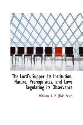 The Lord's Supper: Its Institution, Nature, Prerequisites, and Laws Regulating Its Observance by Williams A P (Alvin Peter)