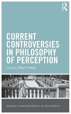 Current Controversies in Philosophy of Perception by Bence Nanay