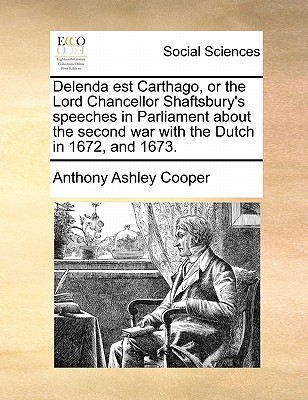 Delenda Est Carthago, or the Lord Chancellor Shaftsbury's Speeches in Parliament about the Second War with the Dutch in 1672, and 1673 by Anthony Ashley Cooper