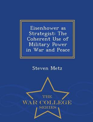 Eisenhower as Strategist: The Coherent Use of Military Power in War and Peace - War College Series by Steven Metz