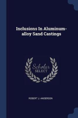 Inclusions in Aluminum-Alloy Sand Castings by Robert J. Anderson