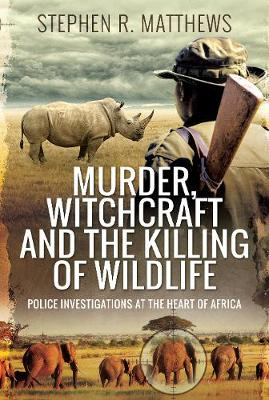 Murder, Witchcraft and the Killing of Wildlife: Police Investigations at the Heart of Africa book