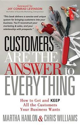 Customers are the Answer to Everything: How to Get and Keep all the Customers Your Business Wants by Martha Hanlon