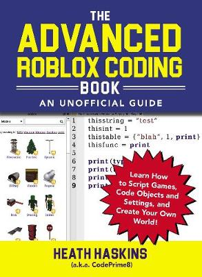 The Advanced Roblox Coding Book: An Unofficial Guide: Learn How to Script Games, Code Objects and Settings, and Create Your Own World! by Heath Haskins