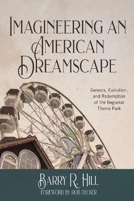 Imagineering an American Dreamscape: Genesis, Evolution, and Redemption of the Regional Theme Park book