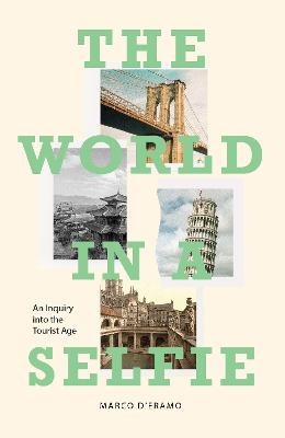 The World in a Selfie: An Inquiry into the Tourist Age by Marco d'Eramo