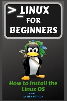 Linux for Beginners: How to Install the Linux OS by Attila Kovacs