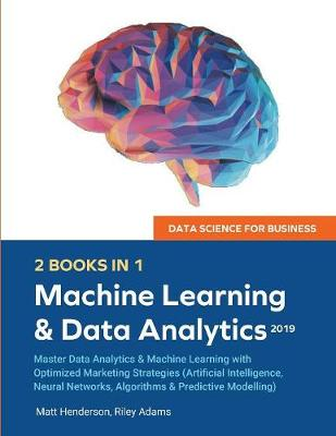 Data Science for Business 2019 (2 BOOKS IN 1): Master Data Analytics & Machine Learning with Optimized Marketing Strategies (Artificial Intelligence, Neural Networks, Algorithms & Predictive Modelling by Riley Adams
