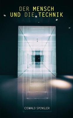 Der Mensch und die Technik: Beitrag zu einer Philosophie des Lebens by Oswald Spengler