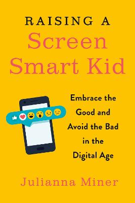 Raising a Screen-Smart Kid: Embrace the Good and Avoid the Bad in the Digital Age by Julianna Miner