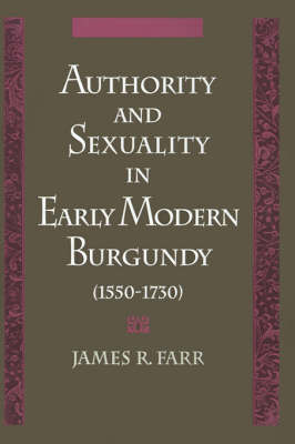 Authority and Sexuality in Early Modern Burgundy (1550-1730) by James R. Farr