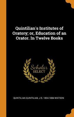 Quintilian's Institutes of Oratory; Or, Education of an Orator. in Twelve Books by Quintilian Quintilian