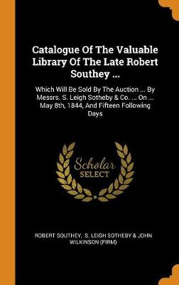 Catalogue of the Valuable Library of the Late Robert Southey ...: Which Will Be Sold by the Auction ... by Messrs. S. Leigh Sotheby & Co. ... on ... May 8th, 1844, and Fifteen Following Days by Robert Southey