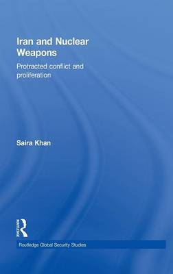 Iran and Nuclear Weapons: Protracted Conflict and Proliferation by Saira Khan