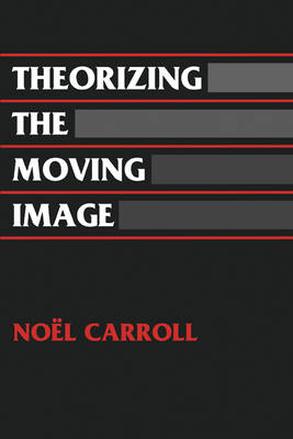 Theorizing the Moving Image by Noel Carroll