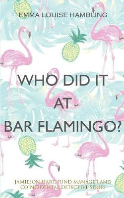 Who Did It at Bar Flamingo?: Jamieson Hart, Fund Manager and Coincidental Detective Series by Emma Louise Hambling