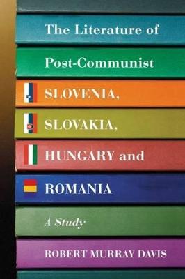 The Literature of Post-communist Slovenia, Slovakia, Hungary and Romania by Robert Murray Davis