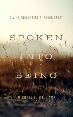 Spoken Into Being by Michael E Williams