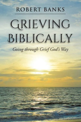 Grieving Biblically: Going through Grief God's Way by Robert Banks
