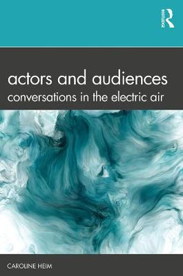 Actors and Audiences: Conversations in the Electric Air by Caroline Heim