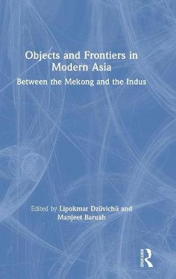 Objects and Frontiers in Modern Asia: Between the Mekong and the Indus by Lipokmar Dzuvichu