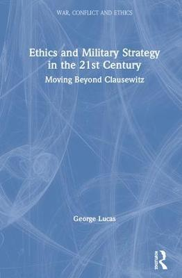 Ethics and Military Strategy in the 21st Century: Moving Beyond Clausewitz by George R. Lucas, Jr.