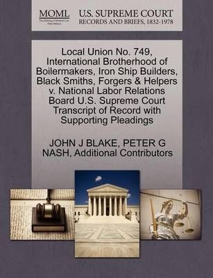 Local Union No. 749, International Brotherhood of Boilermakers, Iron Ship Builders, Black Smiths, Forgers & Helpers V. National Labor Relations Board U.S. Supreme Court Transcript of Record with Supporting Pleadings by John J Blake