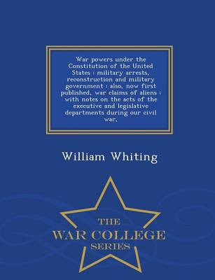 War Powers Under the Constitution of the United States: Military Arrests, Reconstruction and Military Government: Also, Now First Published, War Claims of Aliens: With Notes on the Acts of the Executive and Legislative Departments During Our Civil War, - War College Series by Dr William Whiting
