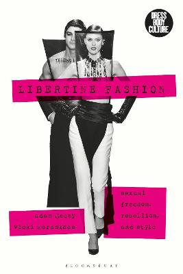 Libertine Fashion: Sexual Freedom, Rebellion, and Style by Adam Geczy