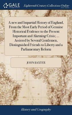A New and Impartial History of England, from the Most Early Period of Genuine Historical Evidence to the Present Important and Alarming Crisis; ... Assisted by Several Gentlemen, Distinguished Friends to Liberty and a Parliamentary Reform by John Baxter