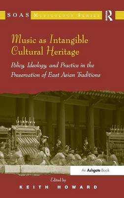 Music as Intangible Cultural Heritage: Policy, Ideology, and Practice in the Preservation of East Asian Traditions by Professor Keith Howard