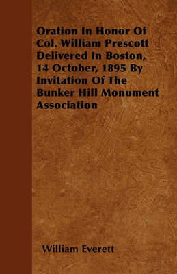 Oration In Honor Of Col. William Prescott Delivered In Boston, 14 October, 1895 By Invitation Of The Bunker Hill Monument Association by William Everett