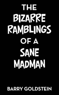 The Bizarre Ramblings of a Sane Madman by Barry Goldstein