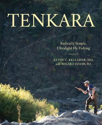 Tenkara: Radically Simple, Ultralight Fly Fishing by Kevin Kelleher