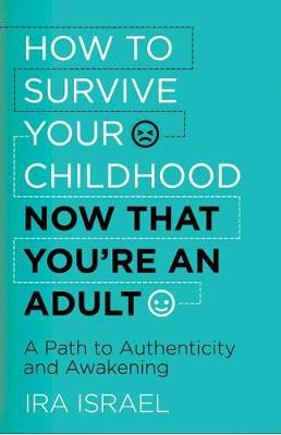 How to Survive Your Childhood Now That You're an Adult by Ira Israel