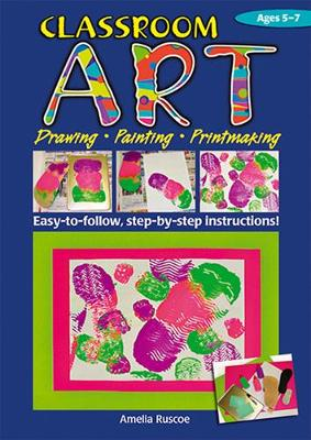 Classroom Art (Lower Primary): Drawing, Painting, Printmaking: Ages 5-7 by Amelia Ruscoe