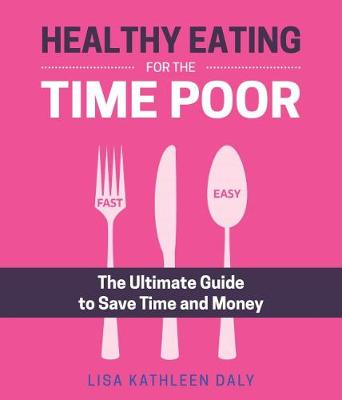 Healthy Eating for the Time Poor by Lisa Kathleen Daly