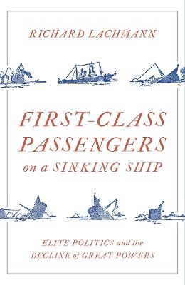 First-Class Passengers on a Sinking Ship: Elite Politics and the Decline of Great Powers by Richard Lachmann